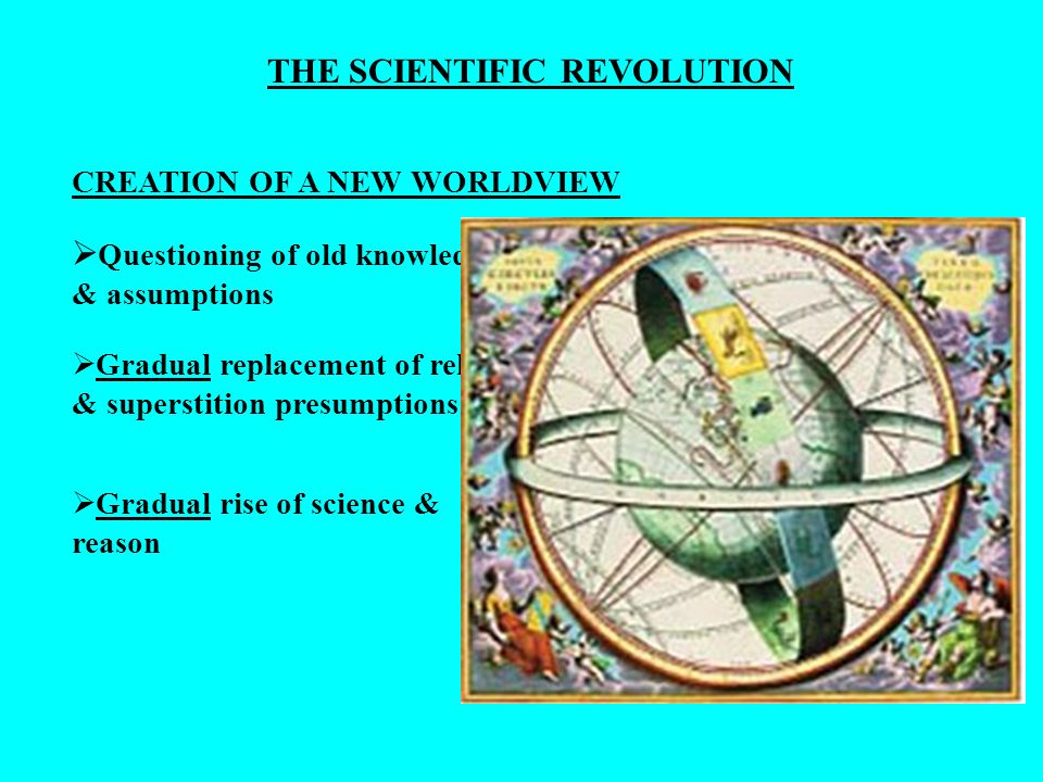 CREATION OF A NEW WORLDVIEW Questioning of old knowledge & assumptions Gradual replacement of religious & superstition presumptions Gradual rise of sc