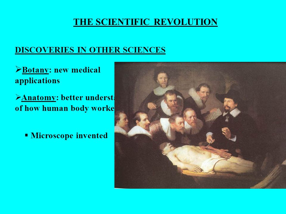 THE SCIENTIFIC REVOLUTION DISCOVERIES IN OTHER SCIENCES Botany: new medical applications Anatomy: better understand of how human body worked Microscop