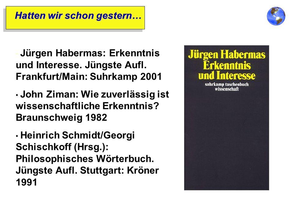 Hatten wir schon gestern… Jürgen Habermas: Erkenntnis und Interesse. Jüngste Aufl. Frankfurt/Main: Suhrkamp 2001 John Ziman: Wie zuverlässig ist wisse