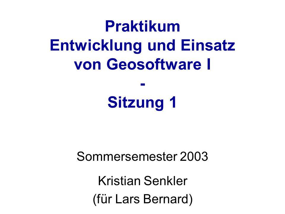 Praktikum Entwicklung und Einsatz von Geosoftware I - Sitzung 1 Sommersemester 2003 Kristian Senkler (für Lars Bernard)