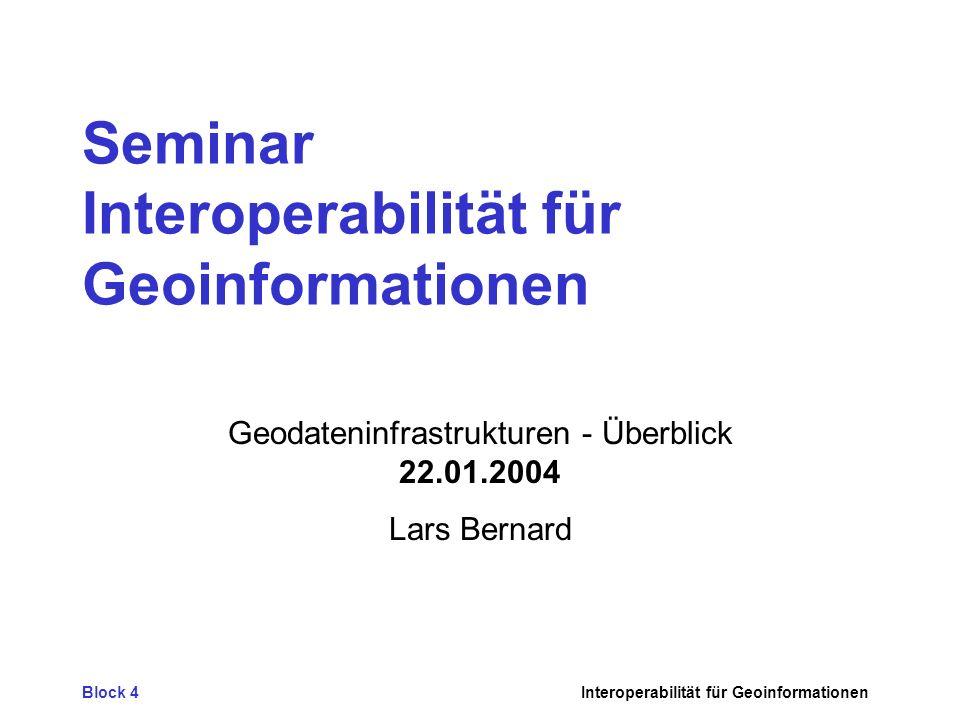 Block 4Interoperabilität für Geoinformationen Seminar Interoperabilität für Geoinformationen Geodateninfrastrukturen - Überblick 22.01.2004 Lars Berna