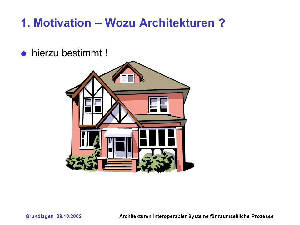 Grundlagen 28.10.2002Architekturen interoperabler Systeme für raumzeitliche Prozesse 1.