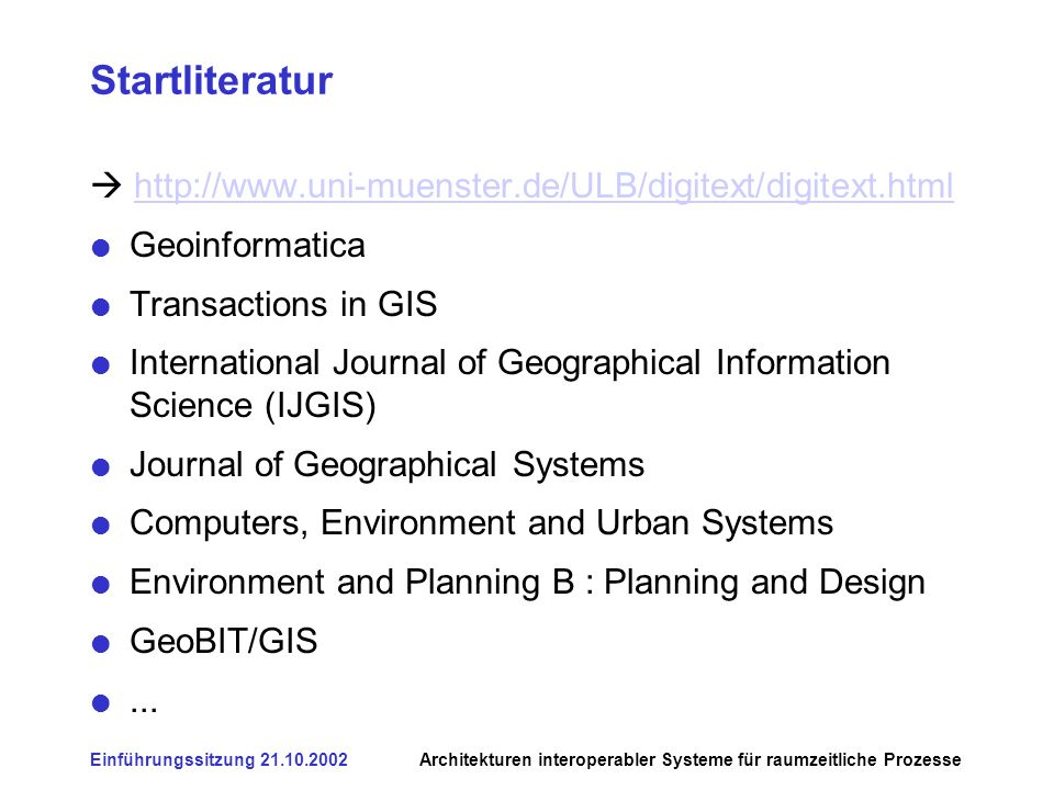 Einführungssitzung Architekturen interoperabler Systeme für raumzeitliche Prozesse Startliteratur   Geoinformatica Transactions in GIS International Journal of Geographical Information Science (IJGIS) Journal of Geographical Systems Computers, Environment and Urban Systems Environment and Planning B : Planning and Design GeoBIT/GIS...