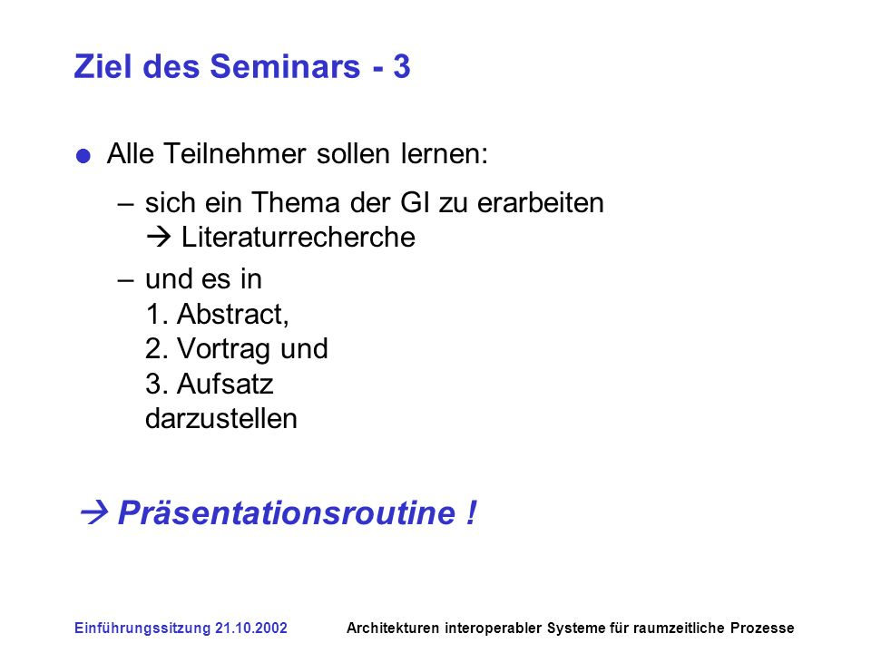 Einführungssitzung 21.10.2002Architekturen interoperabler Systeme für raumzeitliche Prozesse Ziel des Seminars - 3 Alle Teilnehmer sollen lernen: –sich ein Thema der GI zu erarbeiten Literaturrecherche –und es in 1.