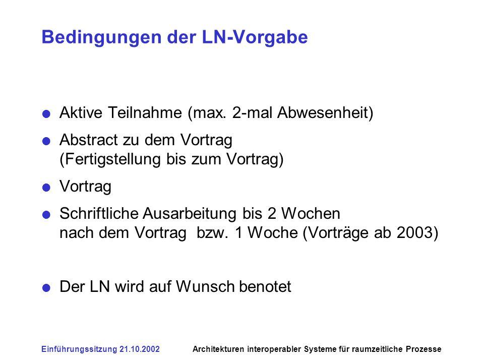 Einführungssitzung 21.10.2002Architekturen interoperabler Systeme für raumzeitliche Prozesse Bedingungen der LN-Vorgabe Aktive Teilnahme (max. 2-mal A