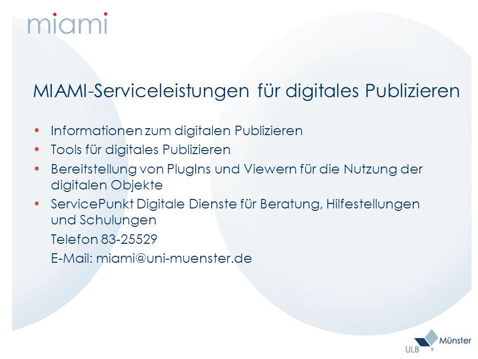 MIAMI-Serviceleistungen für digitales Publizieren Informationen zum digitalen Publizieren Tools für digitales Publizieren Bereitstellung von PlugIns und Viewern für die Nutzung der digitalen Objekte ServicePunkt Digitale Dienste für Beratung, Hilfestellungen und Schulungen Telefon 83-25529 E-Mail: miami@uni-muenster.de