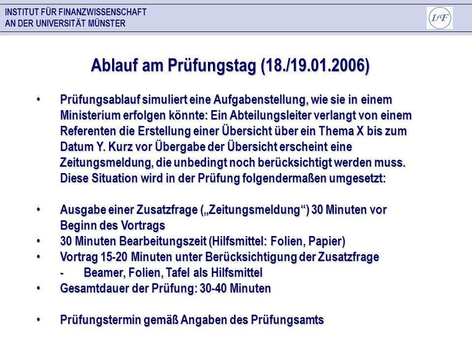 INSTITUT FÜR FINANZWISSENSCHAFT AN DER UNIVERSITÄT MÜNSTER Ablauf am Prüfungstag (18./19.01.2006) Prüfungsablauf simuliert eine Aufgabenstellung, wie
