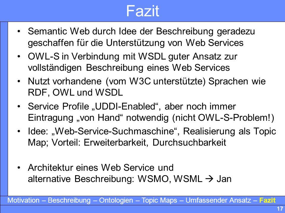 17 Fazit Semantic Web durch Idee der Beschreibung geradezu geschaffen für die Unterstützung von Web Services OWL-S in Verbindung mit WSDL guter Ansatz