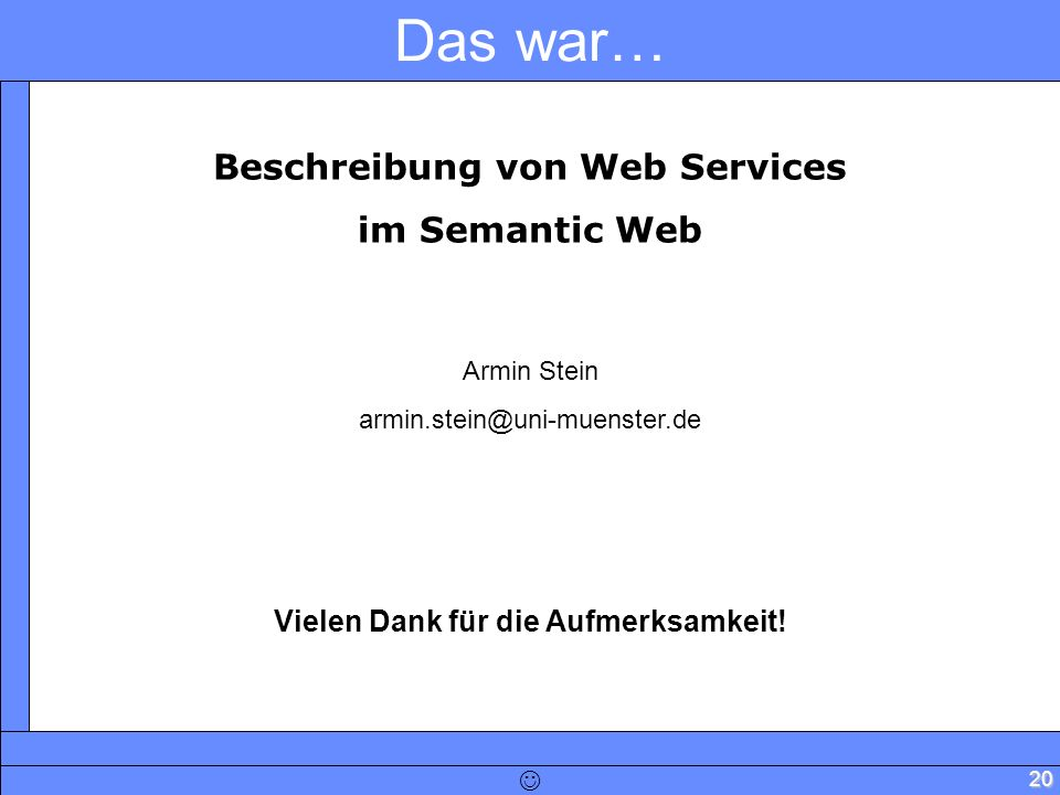 20 Das war… Beschreibung von Web Services im Semantic Web Armin Stein armin.stein@uni-muenster.de Vielen Dank für die Aufmerksamkeit!