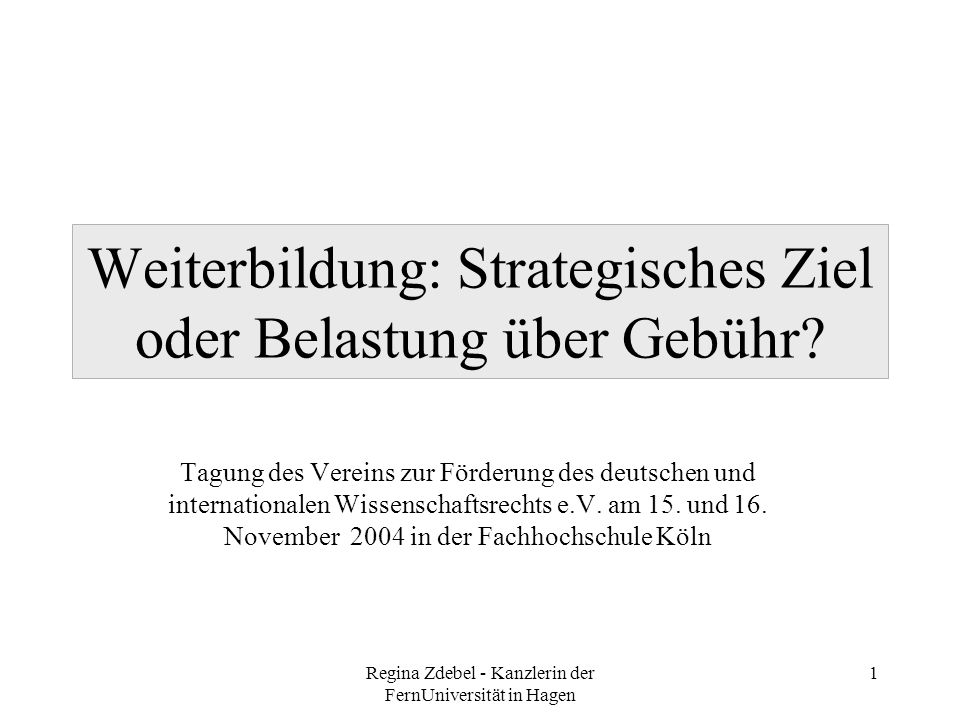 Regina Zdebel - Kanzlerin der FernUniversität in Hagen 1 Weiterbildung: Strategisches Ziel oder Belastung über Gebühr? Tagung des Vereins zur Förderun