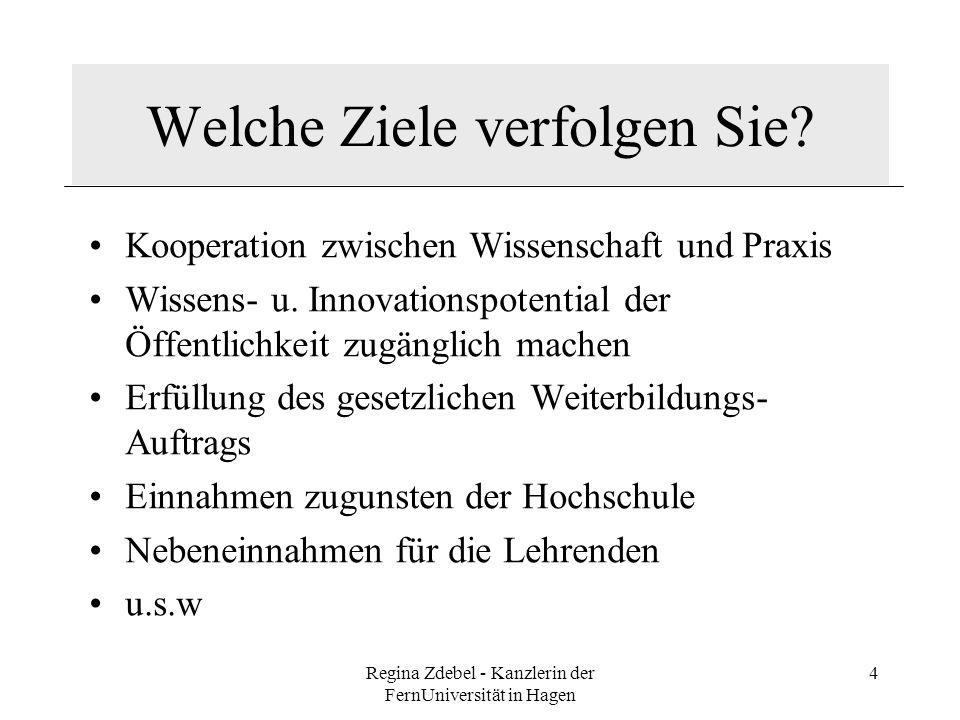 Regina Zdebel - Kanzlerin der FernUniversität in Hagen 4 Welche Ziele verfolgen Sie? Kooperation zwischen Wissenschaft und Praxis Wissens- u. Innovati