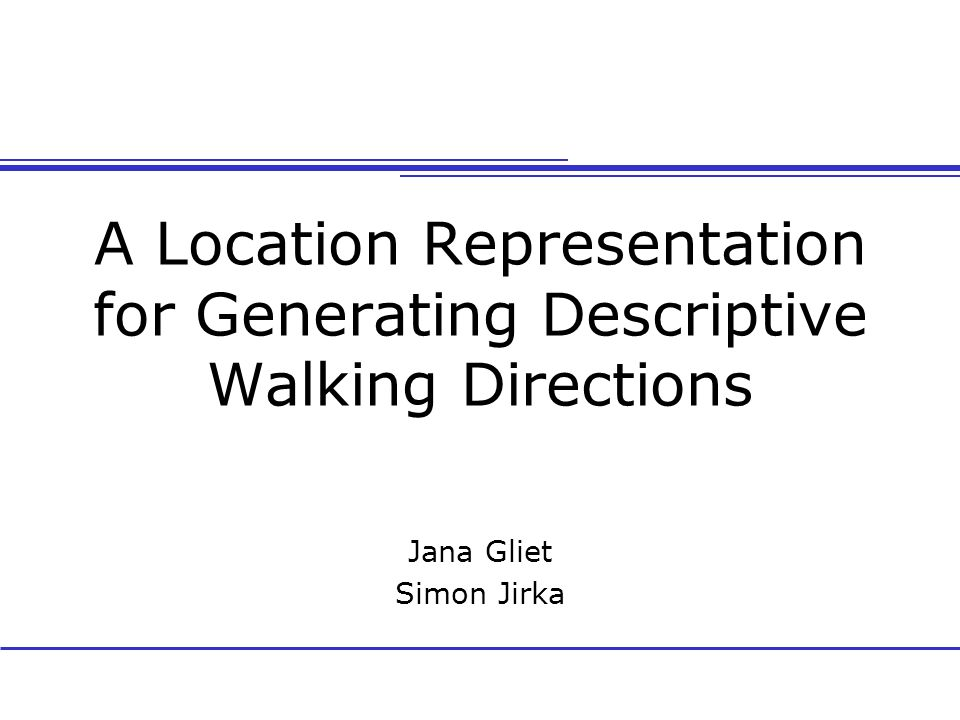 A Location Representation for Generating Descriptive Walking Directions Jana Gliet Simon Jirka