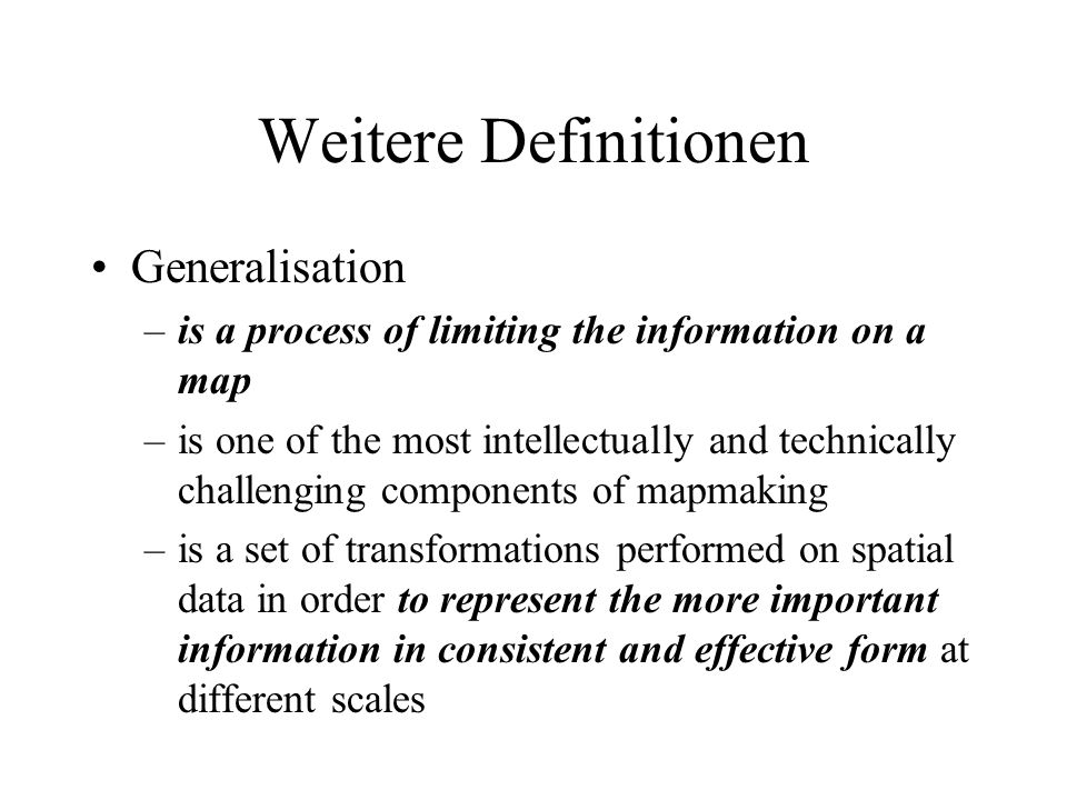 Weitere Definitionen Generalisation –is a process of limiting the information on a map –is one of the most intellectually and technically challenging
