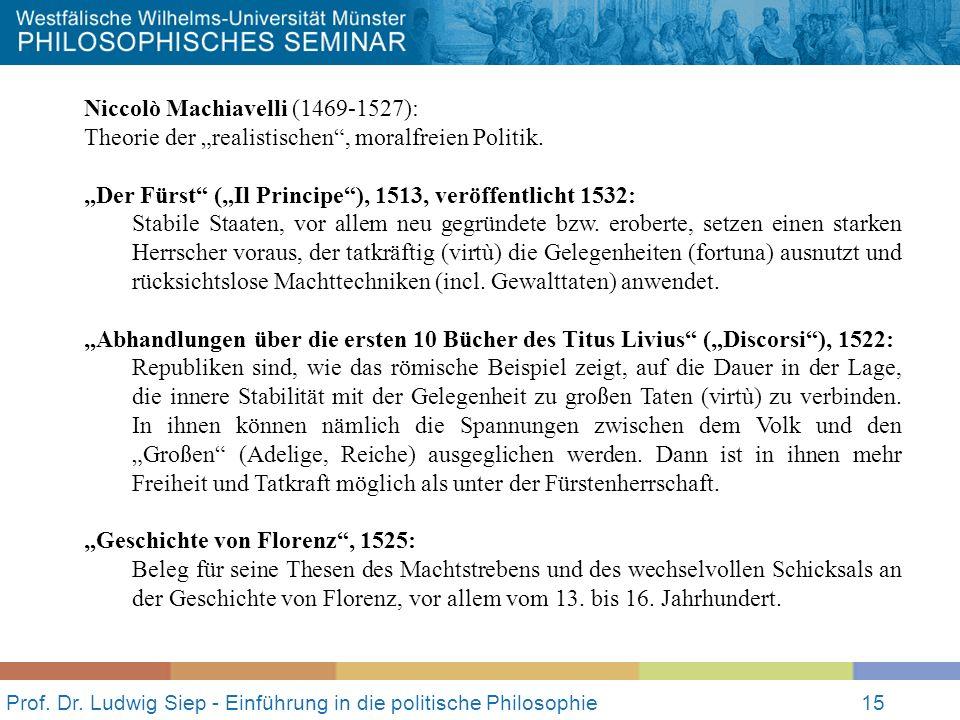 Prof. Dr. Ludwig Siep - Einführung in die politische Philosophie15 Niccolò Machiavelli (1469-1527): Theorie der realistischen, moralfreien Politik. De