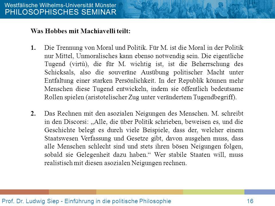 Prof. Dr. Ludwig Siep - Einführung in die politische Philosophie16 Was Hobbes mit Machiavelli teilt: 1. Die Trennung von Moral und Politik. Für M. ist