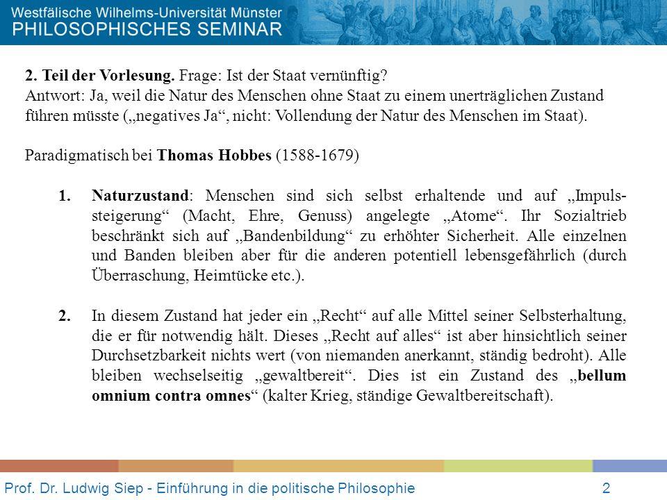 Prof. Dr. Ludwig Siep - Einführung in die politische Philosophie2 2. Teil der Vorlesung. Frage: Ist der Staat vernünftig? Antwort: Ja, weil die Natur