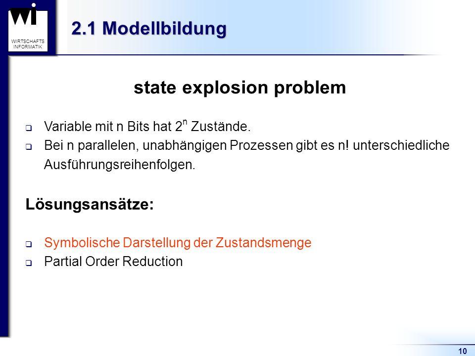 10 WIRTSCHAFTS INFORMATIK 2.1 Modellbildung state explosion problem Variable mit n Bits hat 2 n Zustände. Bei n parallelen, unabhängigen Prozessen gib