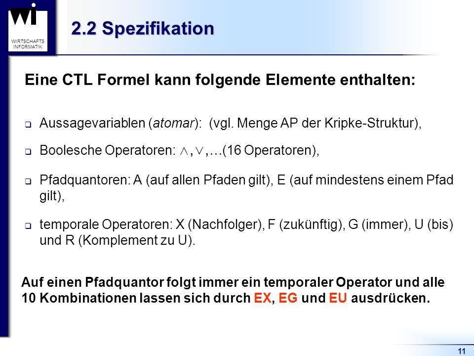 11 WIRTSCHAFTS INFORMATIK 2.2 Spezifikation Eine CTL Formel kann folgende Elemente enthalten: Aussagevariablen (atomar): (vgl. Menge AP der Kripke-Str