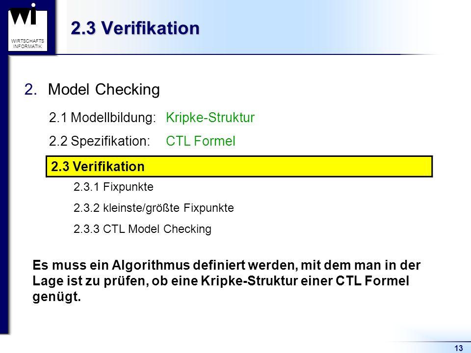 13 WIRTSCHAFTS INFORMATIK 2.3 Verifikation 2.Model Checking 2.1 Modellbildung:Kripke-Struktur 2.2 Spezifikation:CTL Formel 2.3 Verifikation 2.3.1 Fixpunkte 2.3.2 kleinste/größte Fixpunkte 2.3.3 CTL Model Checking 2.3 Verifikation Es muss ein Algorithmus definiert werden, mit dem man in der Lage ist zu prüfen, ob eine Kripke-Struktur einer CTL Formel genügt.