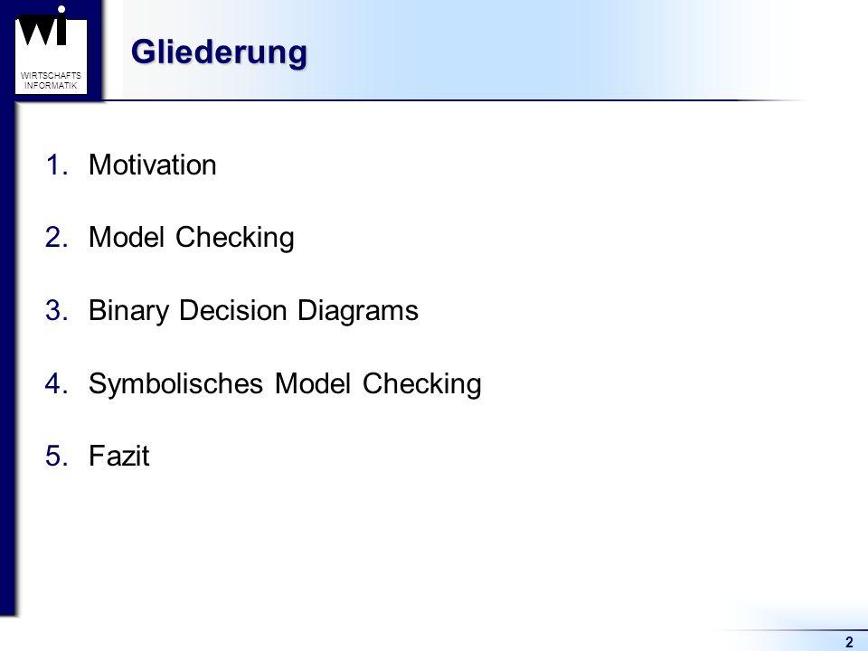 2 WIRTSCHAFTS INFORMATIKGliederung 1.Motivation 2.Model Checking 3.Binary Decision Diagrams 4.Symbolisches Model Checking 5.Fazit