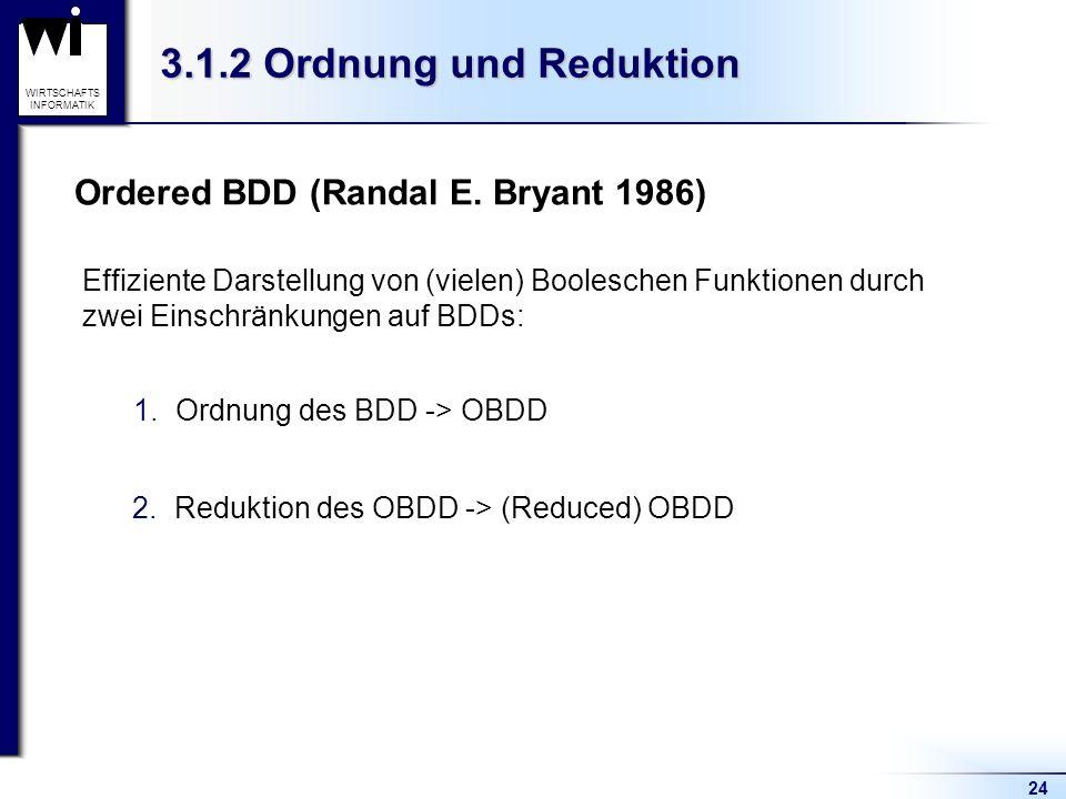 24 WIRTSCHAFTS INFORMATIK 3.1.2 Ordnung und Reduktion Ordered BDD (Randal E. Bryant 1986) 1.Ordnung des BDD -> OBDD 2.Reduktion des OBDD -> (Reduced)