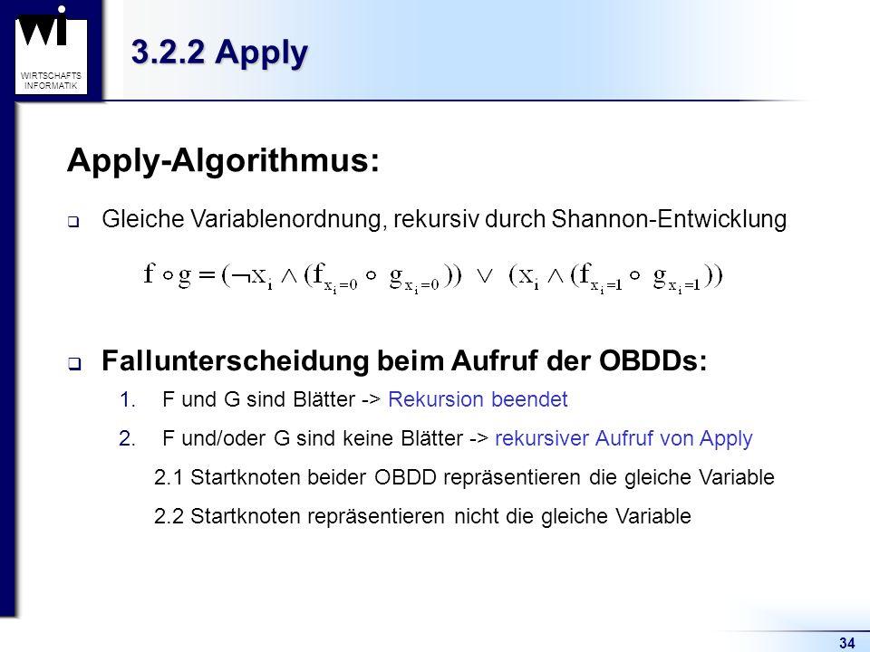 34 WIRTSCHAFTS INFORMATIK 3.2.2 Apply Gleiche Variablenordnung, rekursiv durch Shannon-Entwicklung Fallunterscheidung beim Aufruf der OBDDs: 1.F und G sind Blätter -> Rekursion beendet 2.F und/oder G sind keine Blätter -> rekursiver Aufruf von Apply 2.1 Startknoten beider OBDD repräsentieren die gleiche Variable 2.2 Startknoten repräsentieren nicht die gleiche Variable Apply-Algorithmus: