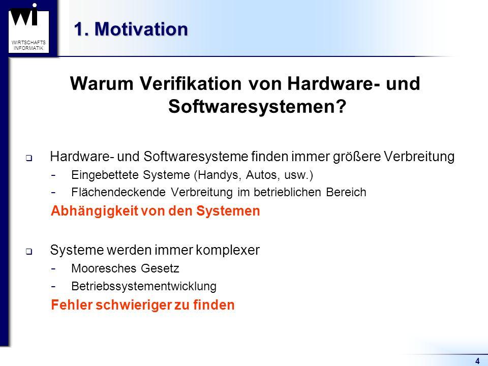 4 WIRTSCHAFTS INFORMATIK 1. Motivation Warum Verifikation von Hardware- und Softwaresystemen? Hardware- und Softwaresysteme finden immer größere Verbr