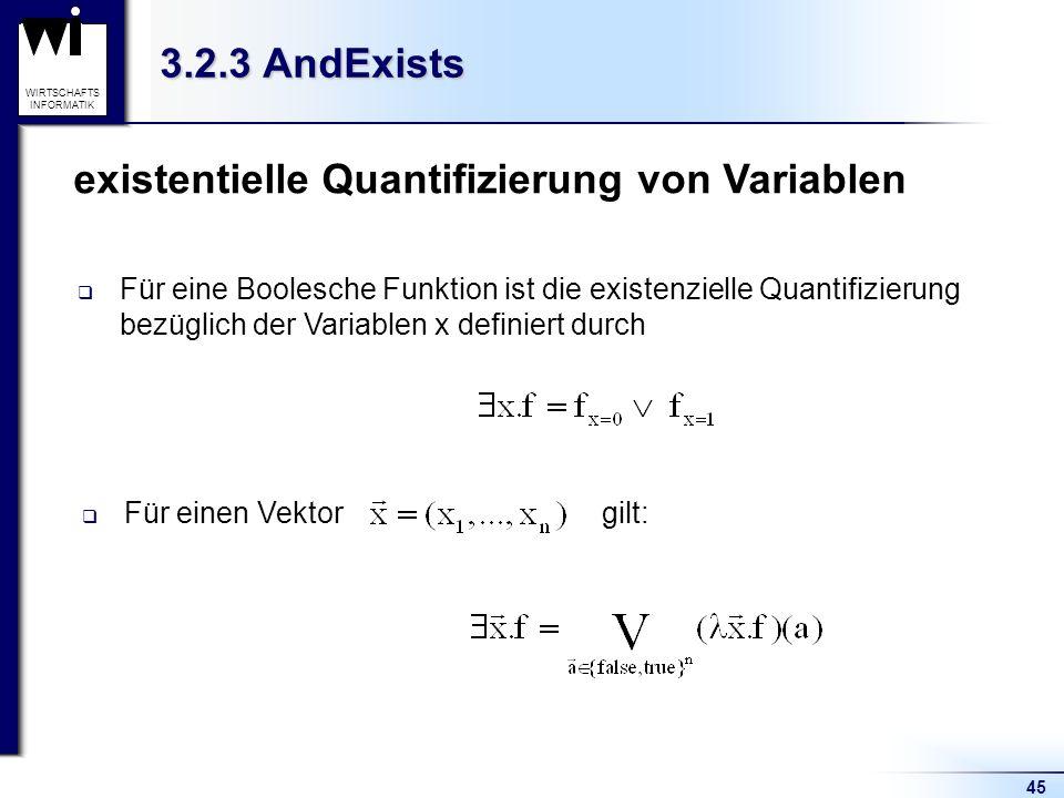 45 WIRTSCHAFTS INFORMATIK 3.2.3 AndExists existentielle Quantifizierung von Variablen Für einen Vektor gilt: Für eine Boolesche Funktion ist die existenzielle Quantifizierung bezüglich der Variablen x definiert durch