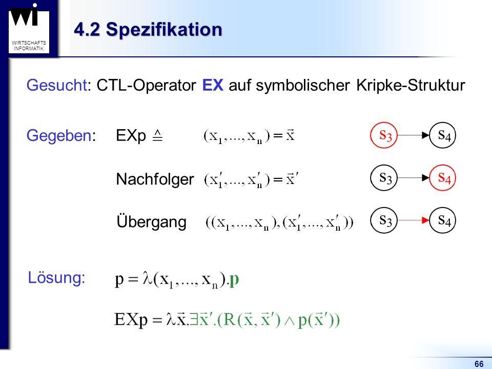 66 WIRTSCHAFTS INFORMATIK 4.2 Spezifikation Gesucht: CTL-Operator EX auf symbolischer Kripke-Struktur Gegeben: EXp Nachfolger Übergang Lösung: