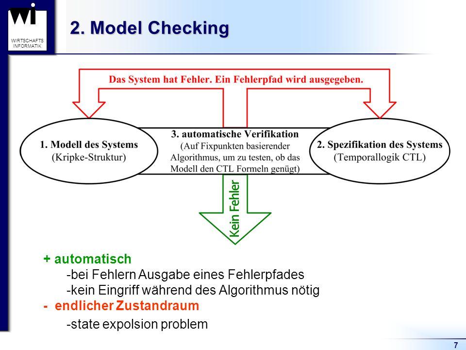 7 WIRTSCHAFTS INFORMATIK 2. Model Checking + automatisch -bei Fehlern Ausgabe eines Fehlerpfades -kein Eingriff während des Algorithmus nötig - endlic