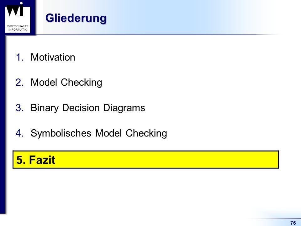 76 WIRTSCHAFTS INFORMATIKGliederung 1.Motivation 2.Model Checking 3.Binary Decision Diagrams 4.Symbolisches Model Checking 5.Fazit