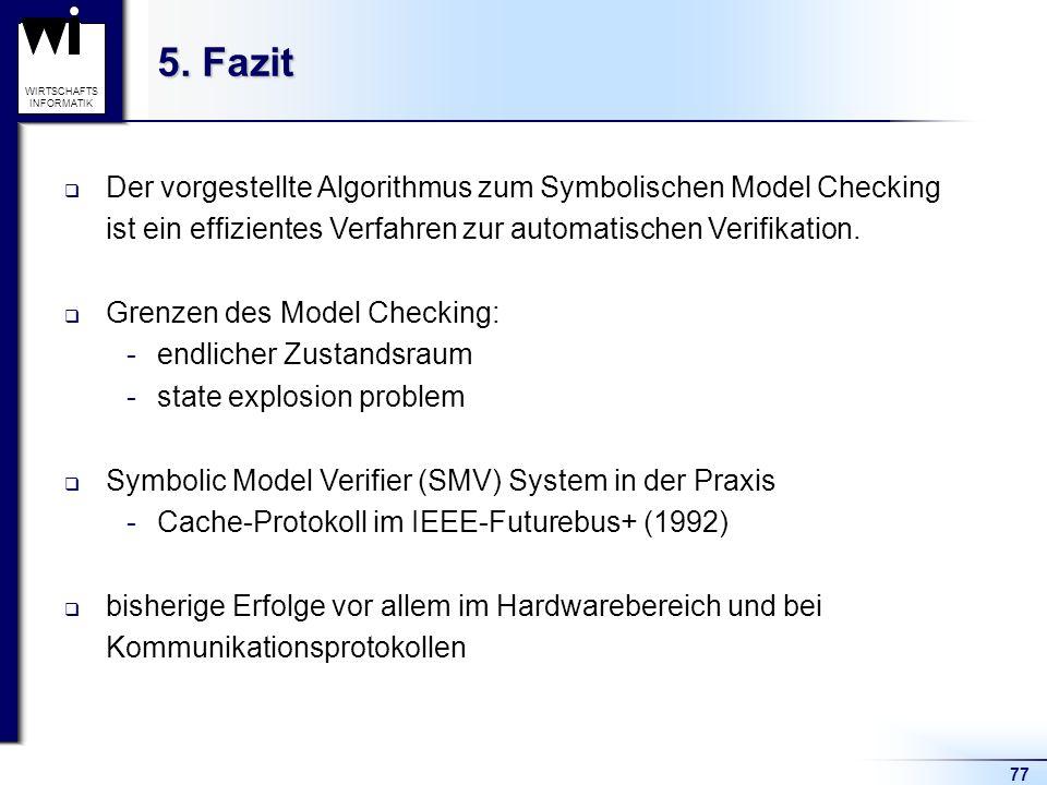77 WIRTSCHAFTS INFORMATIK 5. Fazit Der vorgestellte Algorithmus zum Symbolischen Model Checking ist ein effizientes Verfahren zur automatischen Verifi