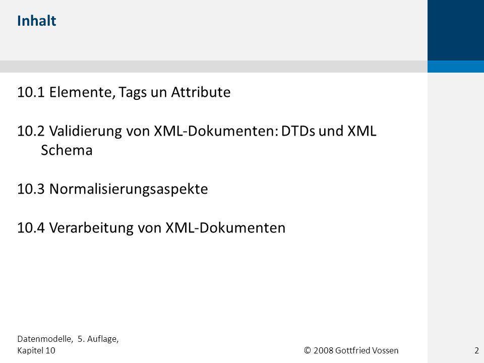 © 2008 Gottfried Vossen 10.1 Elemente, Tags un Attribute 10.2 Validierung von XML-Dokumenten: DTDs und XML Schema 10.3 Normalisierungsaspekte 10.4 Verarbeitung von XML-Dokumenten Inhalt Datenmodelle, 5.