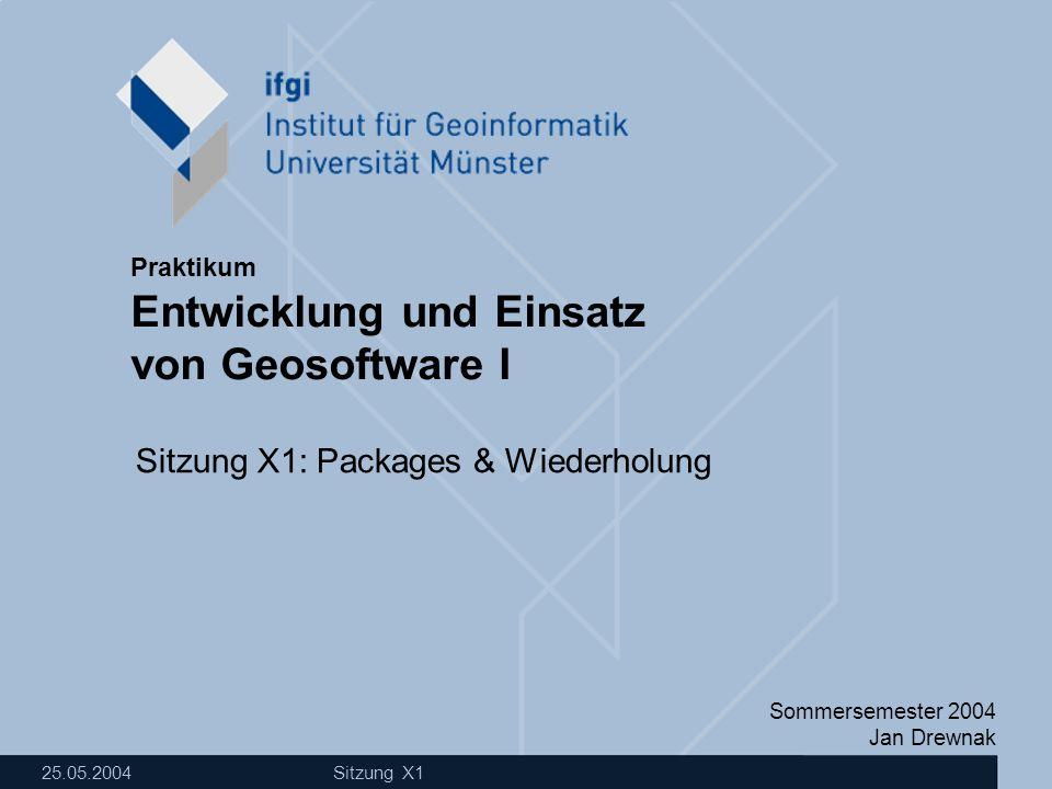Sommersemester 2004 Jan Drewnak Entwicklung und Einsatz von Geosoftware I Praktikum 25.05.2004 Sitzung X1 Sitzung X1: Packages & Wiederholung