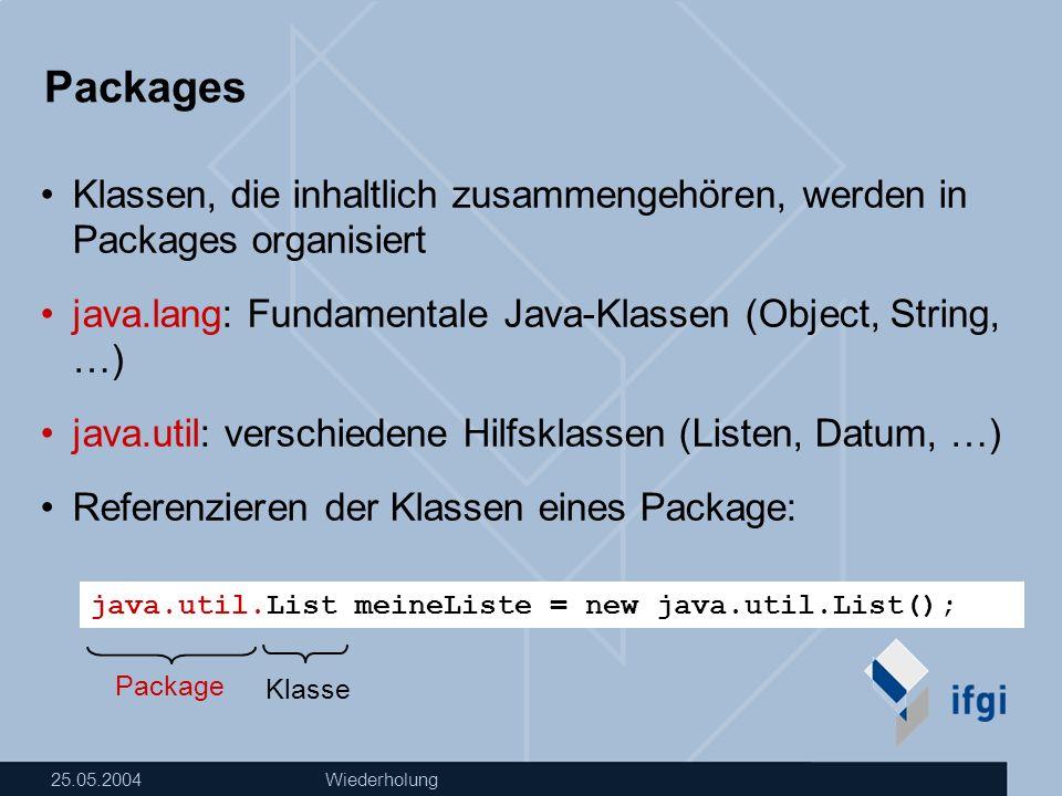 25.05.2004Wiederholung Packages Importieren von Klassen: Importieren von allen Klassen eines Package: import java.util.*; … import java.util.List; class ListTest{ … List meineListe = new List(); … }