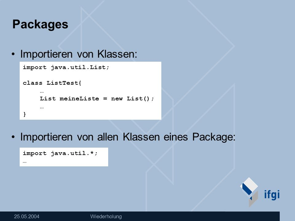 25.05.2004Wiederholung Packages Importieren von Klassen: Importieren von allen Klassen eines Package: import java.util.*; … import java.util.List; class ListTest{ … List meineListe = new List(); … }