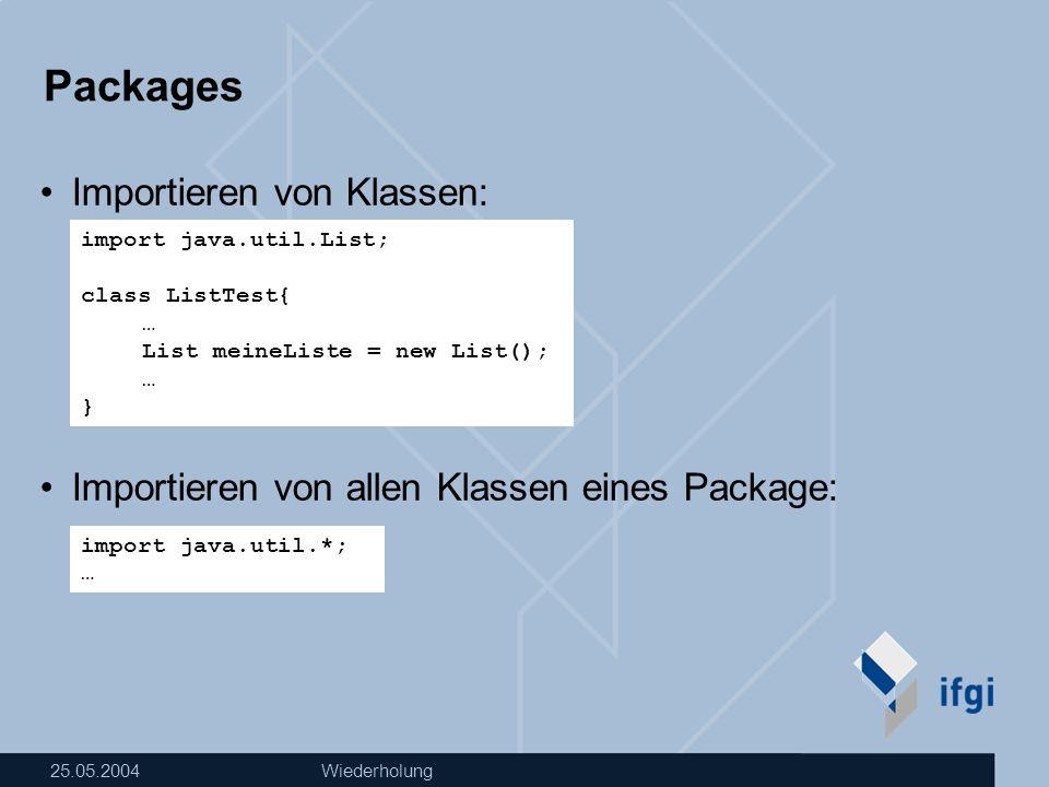 25.05.2004Wiederholung Packages Klassen aus java.lang werden automatisch importiert, sonst: Vorteil von Packages: Klassennamen werden eindeutig.