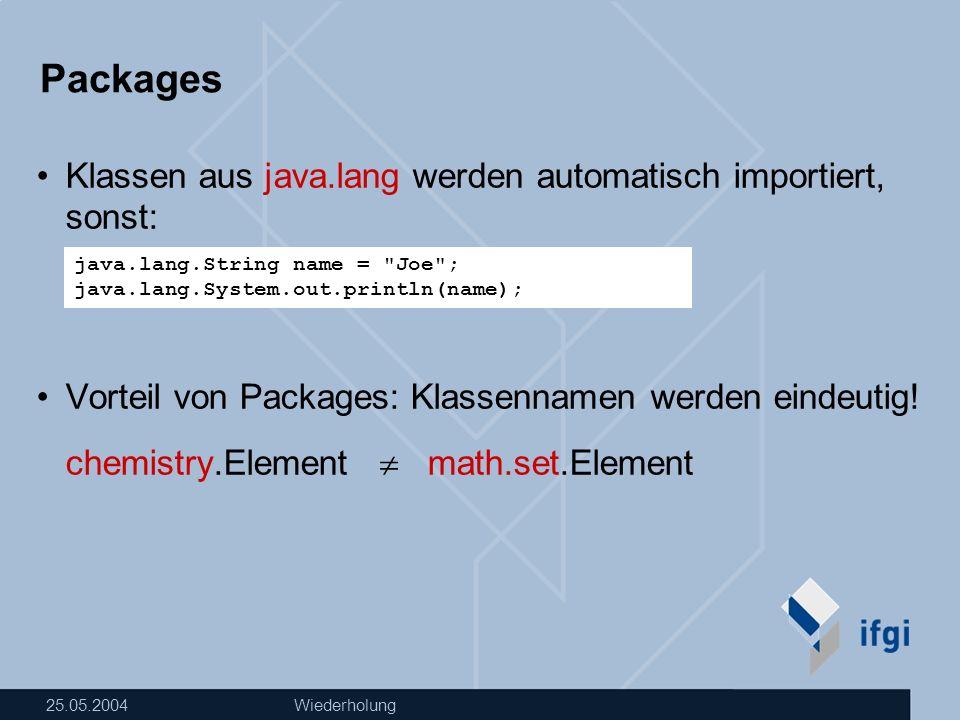 25.05.2004Wiederholung Packages Eigene Klassen einem Package zuordnen: Java-Datei muss in folgendem Verzeichnis liegen Compilieren Ausführen package de.ifgi.geosoft1; //immer allerste Anweisung!!.