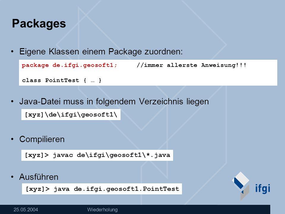 25.05.2004Wiederholung Packages Eigene Klassen einem Package zuordnen: Java-Datei muss in folgendem Verzeichnis liegen Compilieren Ausführen package d