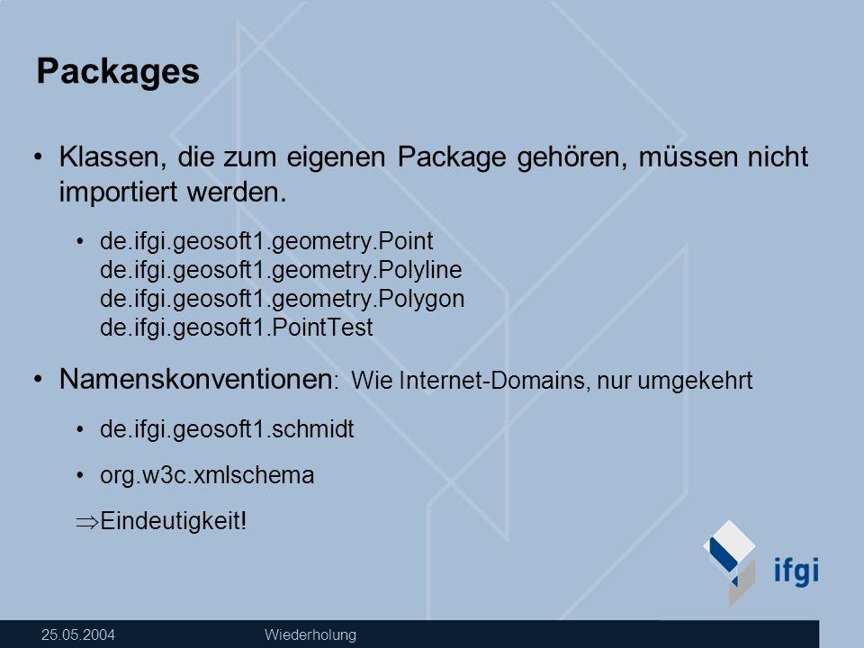 25.05.2004Wiederholung Packages Klassen, die zum eigenen Package gehören, müssen nicht importiert werden. de.ifgi.geosoft1.geometry.Point de.ifgi.geos