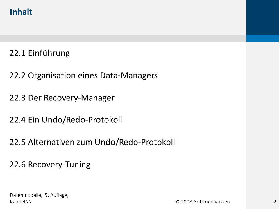 © 2008 Gottfried Vossen 22.1 Einführung 22.2 Organisation eines Data-Managers 22.3 Der Recovery-Manager 22.4 Ein Undo/Redo-Protokoll 22.5 Alternativen zum Undo/Redo-Protokoll 22.6 Recovery-Tuning Inhalt Datenmodelle, 5.