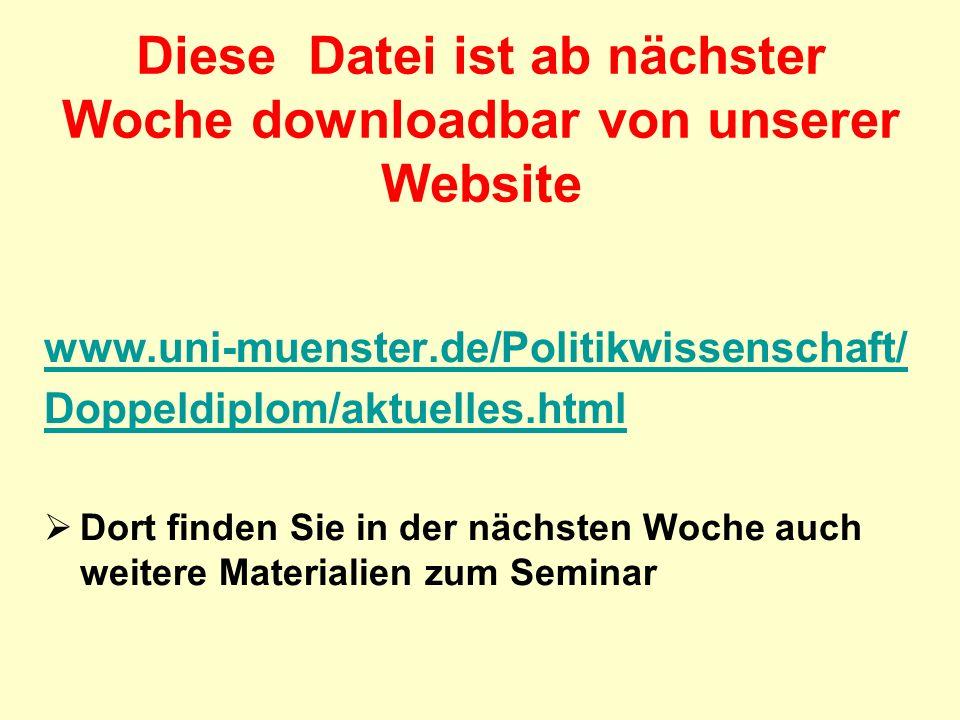 Diese Datei ist ab nächster Woche downloadbar von unserer Website www.uni-muenster.de/Politikwissenschaft/ Doppeldiplom/aktuelles.html Dort finden Sie in der nächsten Woche auch weitere Materialien zum Seminar