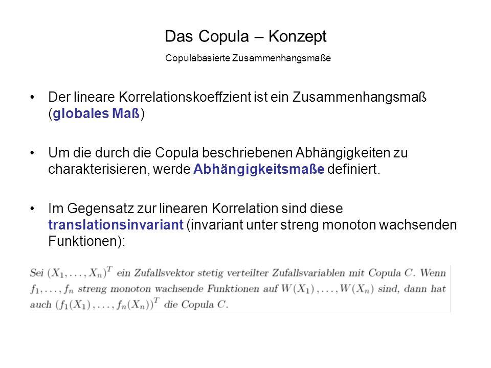 Das Copula – Konzept Copulabasierte Zusammenhangsmaße Der lineare Korrelationskoeffzient ist ein Zusammenhangsmaß (globales Maß) Um die durch die Copu