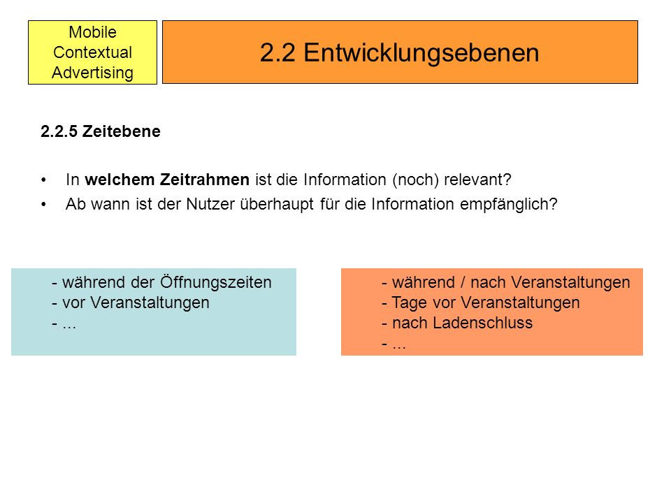 Mobile Contextual Advertising 2.2.5 Zeitebene In welchem Zeitrahmen ist die Information (noch) relevant? Ab wann ist der Nutzer überhaupt für die Info