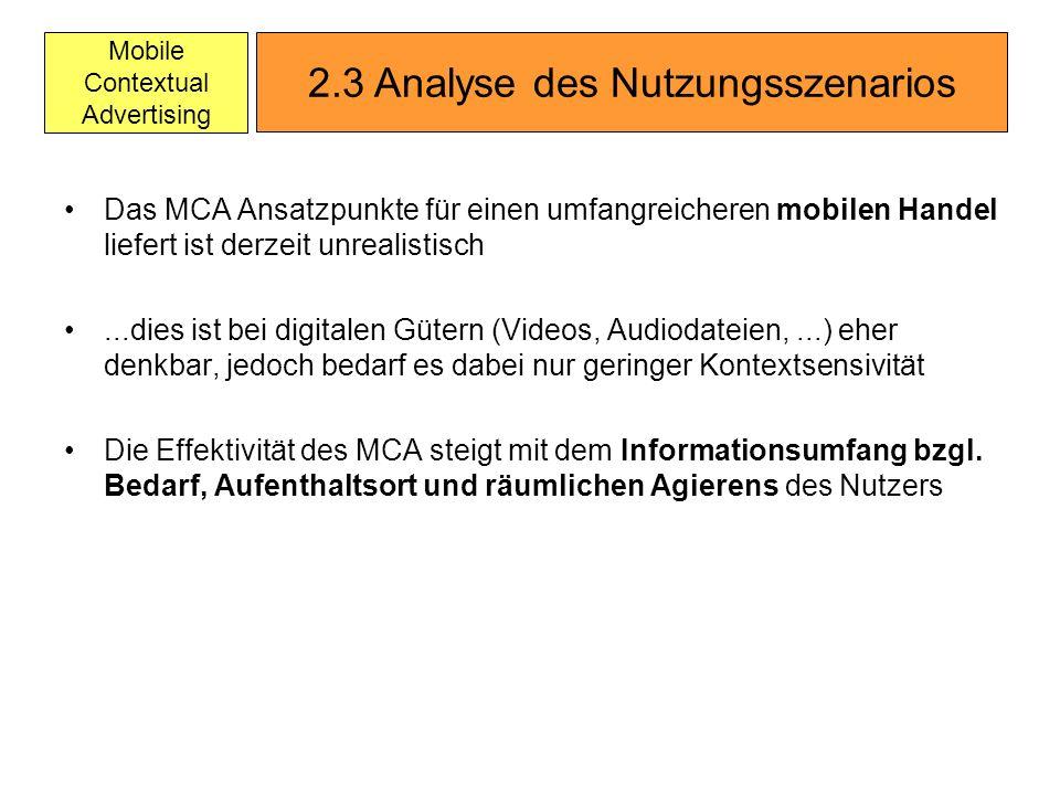 Mobile Contextual Advertising Das MCA Ansatzpunkte für einen umfangreicheren mobilen Handel liefert ist derzeit unrealistisch...dies ist bei digitalen Gütern (Videos, Audiodateien,...) eher denkbar, jedoch bedarf es dabei nur geringer Kontextsensivität Die Effektivität des MCA steigt mit dem Informationsumfang bzgl.