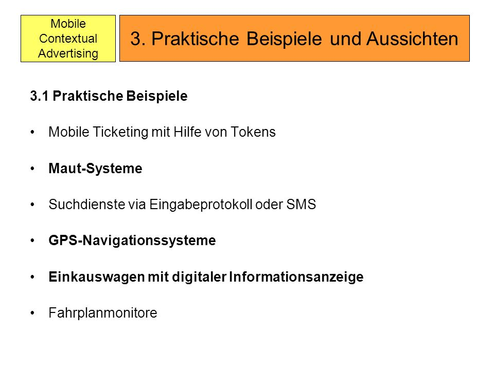 Mobile Contextual Advertising 3.1 Praktische Beispiele Mobile Ticketing mit Hilfe von Tokens Maut-Systeme Suchdienste via Eingabeprotokoll oder SMS GPS-Navigationssysteme Einkauswagen mit digitaler Informationsanzeige Fahrplanmonitore 3.