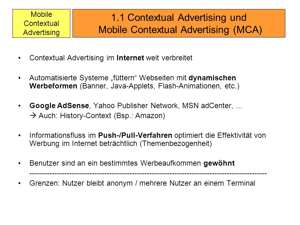 Mobile Contextual Advertising Contextual Advertising im Internet weit verbreitet Automatisierte Systeme füttern Webseiten mit dynamischen Werbeformen (Banner, Java-Applets, Flash-Animationen, etc.) Google AdSense, Yahoo Publisher Network, MSN adCenter,...