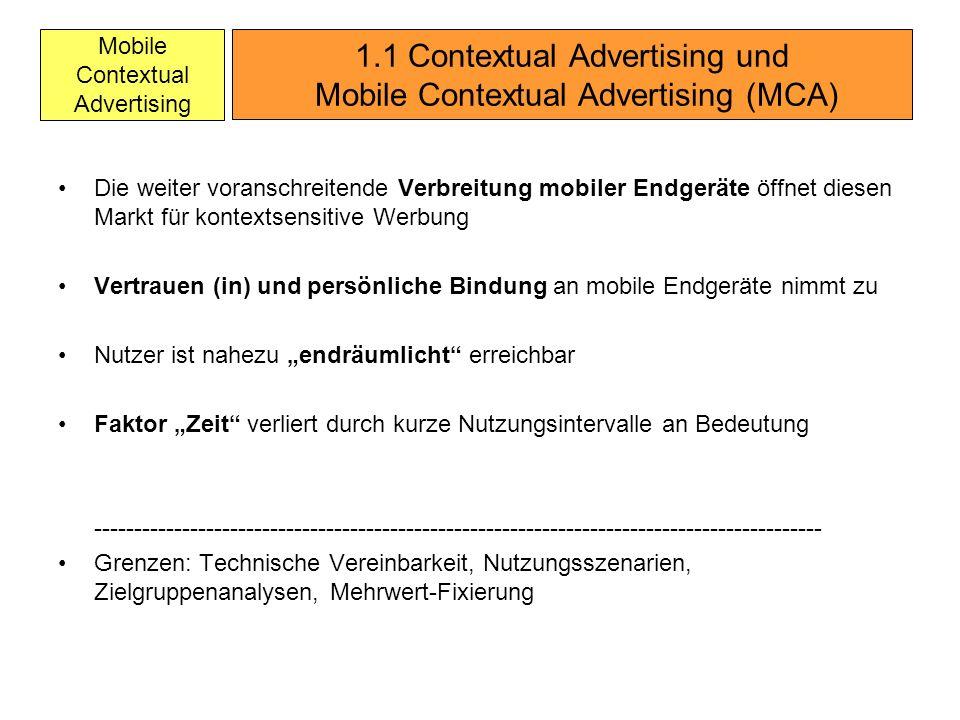 Mobile Contextual Advertising Die weiter voranschreitende Verbreitung mobiler Endgeräte öffnet diesen Markt für kontextsensitive Werbung Vertrauen (in) und persönliche Bindung an mobile Endgeräte nimmt zu Nutzer ist nahezu endräumlicht erreichbar Faktor Zeit verliert durch kurze Nutzungsintervalle an Bedeutung ------------------------------------------------------------------------------------------- Grenzen: Technische Vereinbarkeit, Nutzungsszenarien, Zielgruppenanalysen, Mehrwert-Fixierung 1.1 Contextual Advertising und Mobile Contextual Advertising (MCA)
