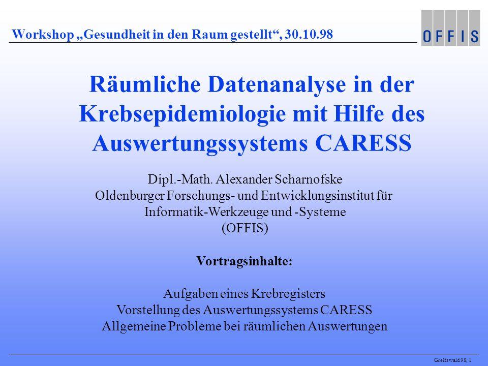 Greifswald 98, 1 Workshop Gesundheit in den Raum gestellt, 30.10.98 Räumliche Datenanalyse in der Krebsepidemiologie mit Hilfe des Auswertungssystems CARESS Dipl.-Math.