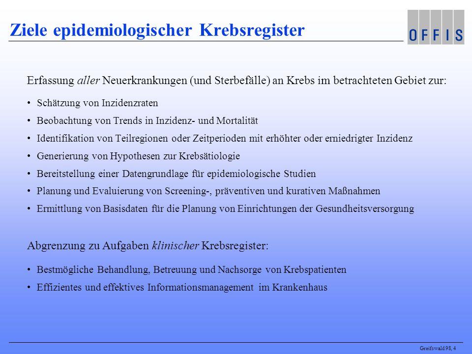 Greifswald 98, 4 Ziele epidemiologischer Krebsregister Erfassung aller Neuerkrankungen (und Sterbefälle) an Krebs im betrachteten Gebiet zur: Schätzun